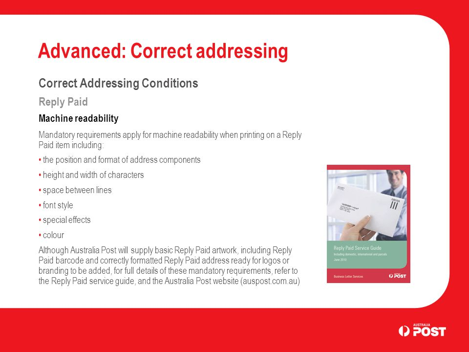 Advanced: Correct addressing Correct Addressing Conditions Reply Paid Machine readability Mandatory requirements apply for machine readability when printing on a Reply Paid item including: the position and format of address components height and width of characters space between lines font style special effects colour Although Australia Post will supply basic Reply Paid artwork, including Reply Paid barcode and correctly formatted Reply Paid address ready for logos or branding to be added, for full details of these mandatory requirements, refer to the Reply Paid service guide, and the Australia Post website (auspost.com.au)