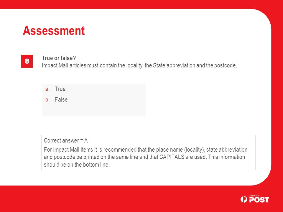 a.True b.False Assessment 8 Correct answer = A For Impact Mail items it is recommended that the place name (locality), state abbreviation and postcode be printed on the same line and that CAPITALS are used.