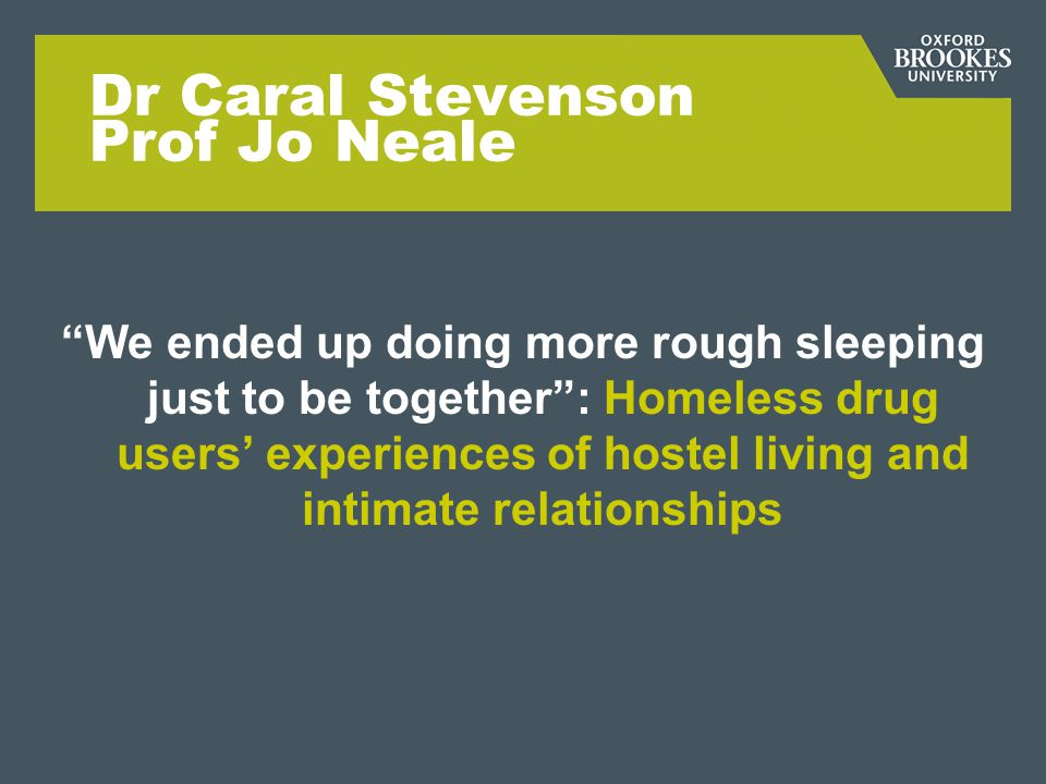 Dr Caral Stevenson Prof Jo Neale We ended up doing more rough sleeping just to be together: Homeless drug users experiences of hostel living and intim