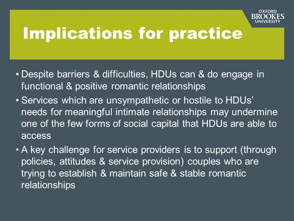 Implications for practice Despite barriers & difficulties, HDUs can & do engage in functional & positive romantic relationships Services which are uns