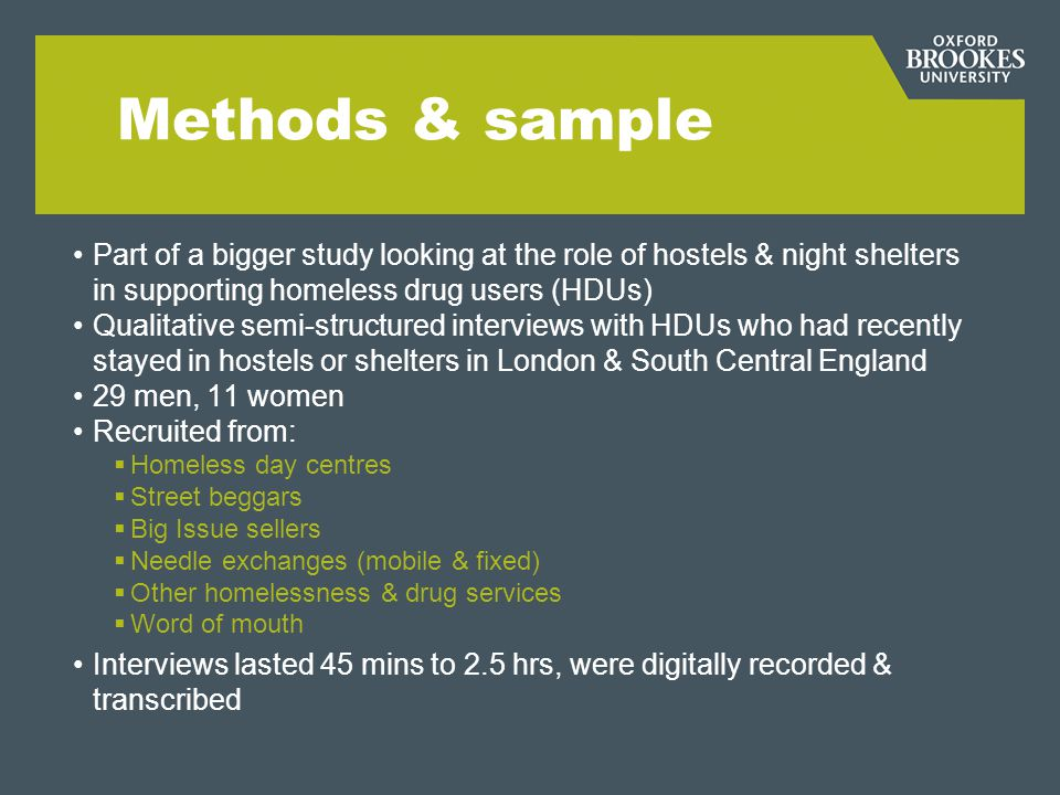 Methods & sample Part of a bigger study looking at the role of hostels & night shelters in supporting homeless drug users (HDUs) Qualitative semi-stru