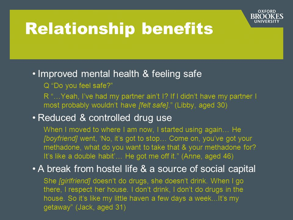 Relationship benefits Improved mental health & feeling safe Q Do you feel safe? R …Yeah, Ive had my partner aint I? If I didnt have my partner I most