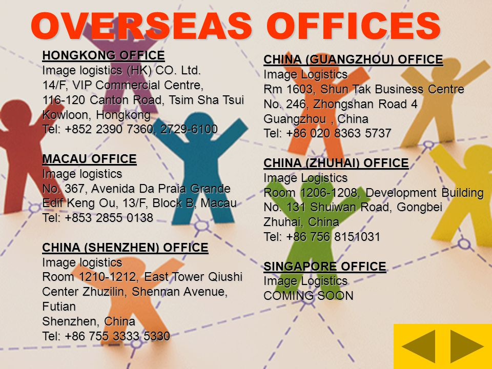 OVERSEAS OFFICES HONGKONG OFFICE Image logistics (HK) CO. Ltd. 14/F, VIP Commercial Centre, 116-120 Canton Road, Tsim Sha Tsui Kowloon, Hongkong Tel: