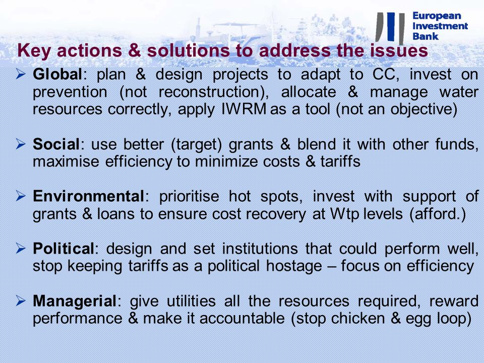 Key actions & solutions to address the issues Global: plan & design projects to adapt to CC, invest on prevention (not reconstruction), allocate & manage water resources correctly, apply IWRM as a tool (not an objective) Social: use better (target) grants & blend it with other funds, maximise efficiency to minimize costs & tariffs Environmental: prioritise hot spots, invest with support of grants & loans to ensure cost recovery at Wtp levels (afford.) Political: design and set institutions that could perform well, stop keeping tariffs as a political hostage – focus on efficiency Managerial: give utilities all the resources required, reward performance & make it accountable (stop chicken & egg loop)