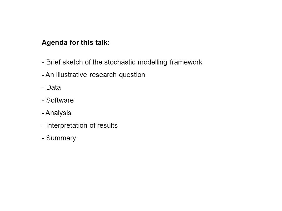 Agenda for this talk: - Brief sketch of the stochastic modelling framework - An illustrative research question - Data - Software - Analysis - Interpretation of results - Summary