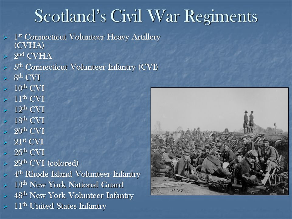 Scotlands Civil War Regiments 1 st Connecticut Volunteer Heavy Artillery (CVHA) 1 st Connecticut Volunteer Heavy Artillery (CVHA) 2 nd CVHA 2 nd CVHA 5 th Connecticut Volunteer Infantry (CVI) 5 th Connecticut Volunteer Infantry (CVI) 8 th CVI 8 th CVI 10 th CVI 10 th CVI 11 th CVI 11 th CVI 12 th CVI 12 th CVI 18 th CVI 18 th CVI 20 th CVI 20 th CVI 21 st CVI 21 st CVI 26 th CVI 26 th CVI 29 th CVI (colored) 29 th CVI (colored) 4 th Rhode Island Volunteer Infantry 4 th Rhode Island Volunteer Infantry 13 th New York National Guard 13 th New York National Guard 48 th New York Volunteer Infantry 48 th New York Volunteer Infantry 11 th United States Infantry 11 th United States Infantry
