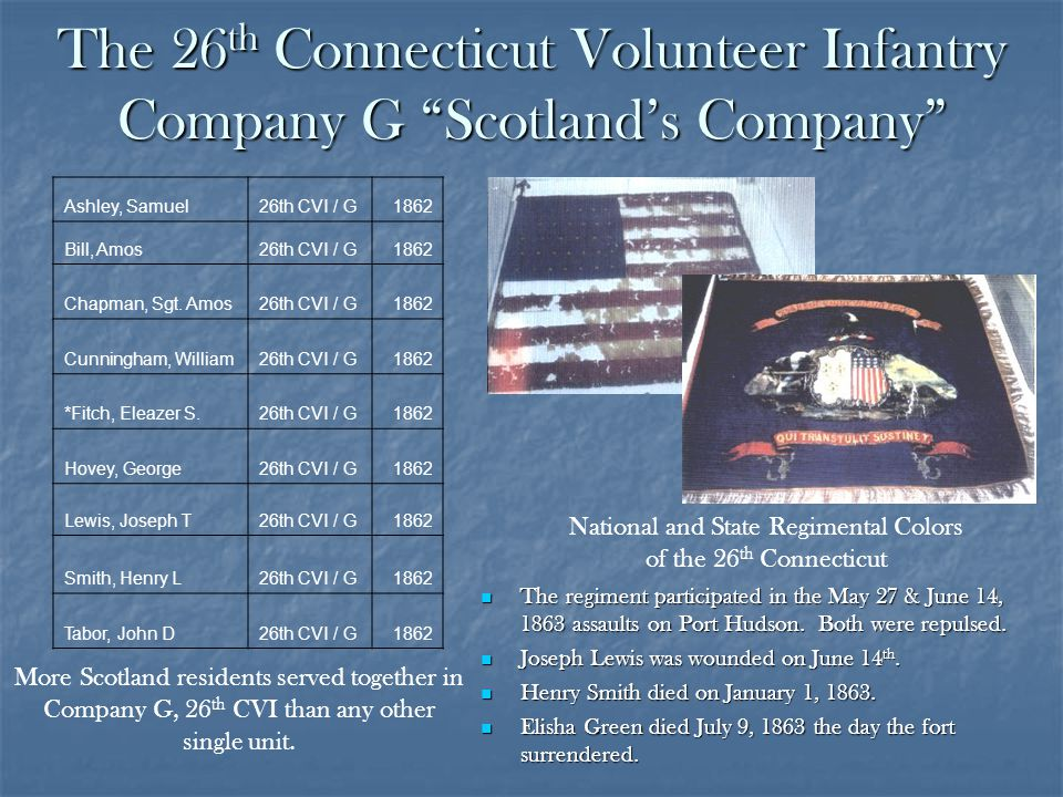 The 26 th Connecticut Volunteer Infantry Company G Scotlands Company The regiment participated in the May 27 & June 14, 1863 assaults on Port Hudson.