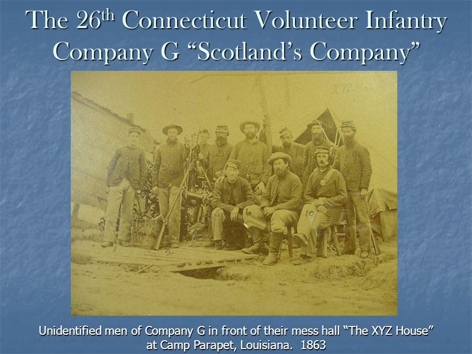 The 26 th Connecticut Volunteer Infantry Company G Scotlands Company Unidentified men of Company G in front of their mess hall The XYZ House at Camp Parapet, Louisiana.