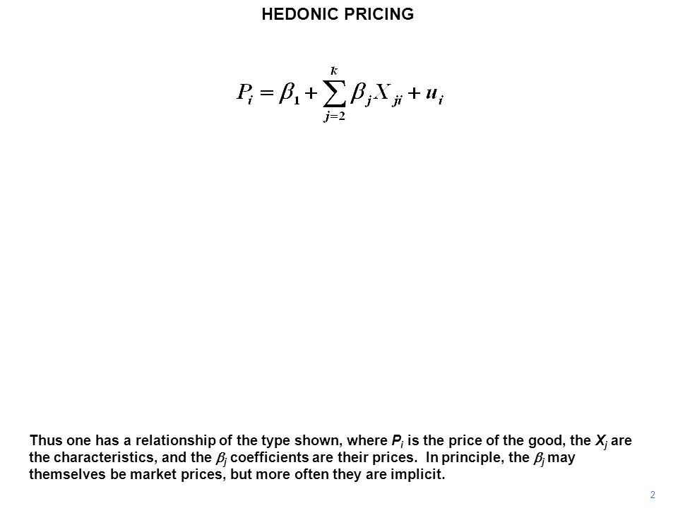 HEDONIC PRICING 3 A common example is the pricing of houses, with the value of a house being related to plot size, floor space, the number of bedrooms, proximity to a metropolitan area, and other details.