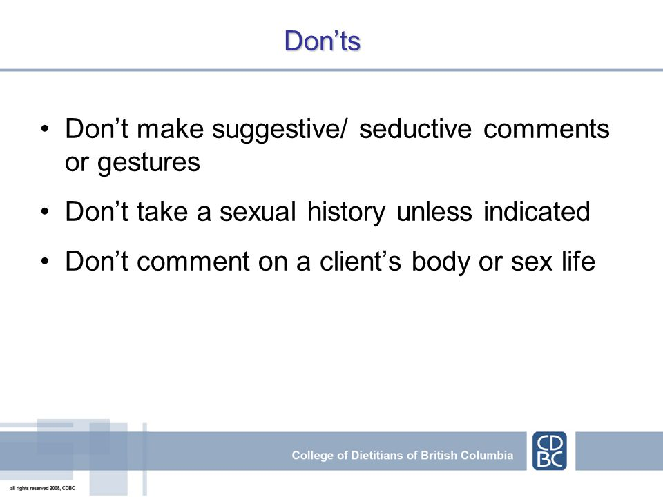 Donts Dont make suggestive/ seductive comments or gestures Dont take a sexual history unless indicated Dont comment on a clients body or sex life