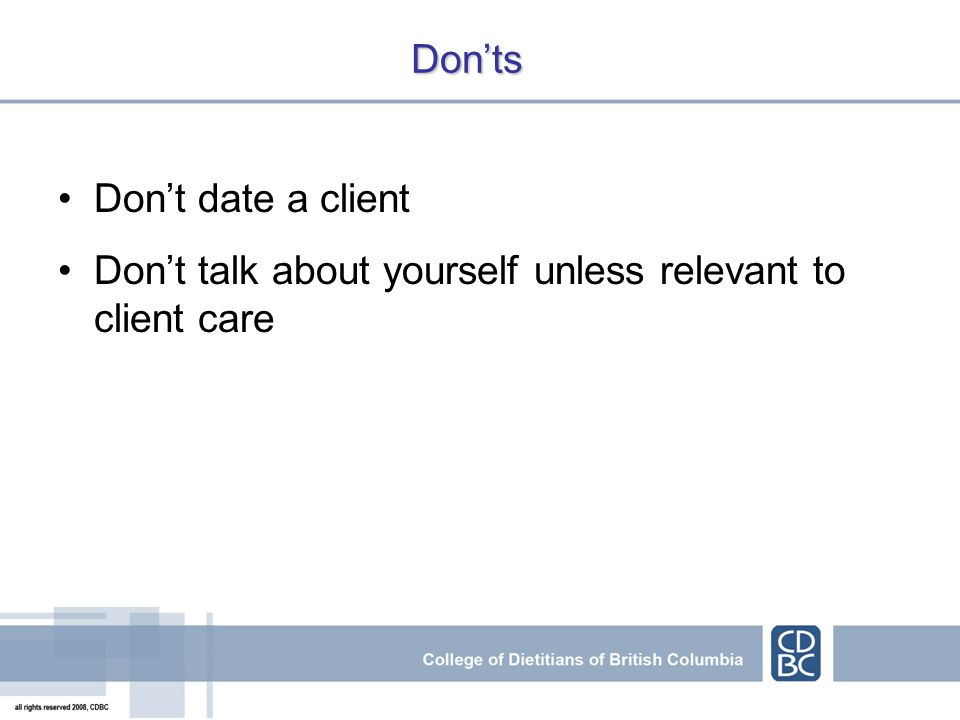 Donts Dont date a client Dont talk about yourself unless relevant to client care