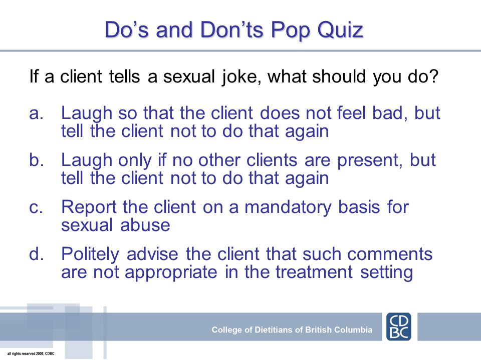 Dos and Donts Pop Quiz If a client tells a sexual joke, what should you do.