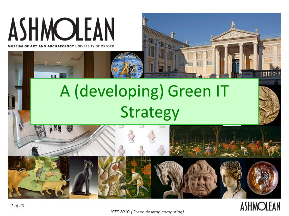 1 of 20 ICTF 2010 (Green desktop computing) The Ashmolean Green IT Strategy A (developing) Green IT Strategy