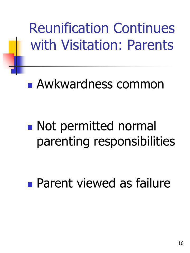 16 Reunification Continues with Visitation: Parents Awkwardness common Not permitted normal parenting responsibilities Parent viewed as failure