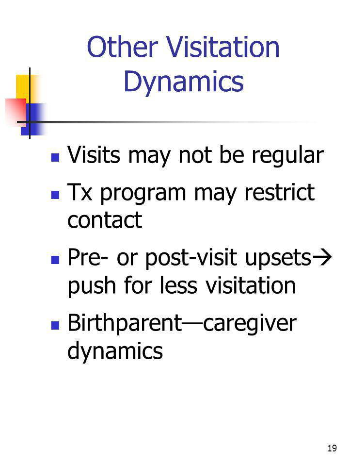 19 Other Visitation Dynamics Visits may not be regular Tx program may restrict contact Pre- or post-visit upsets push for less visitation Birthparentc