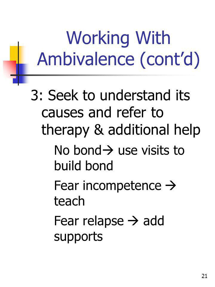 21 Working With Ambivalence (contd) 3: Seek to understand its causes and refer to therapy & additional help No bond use visits to build bond Fear inco