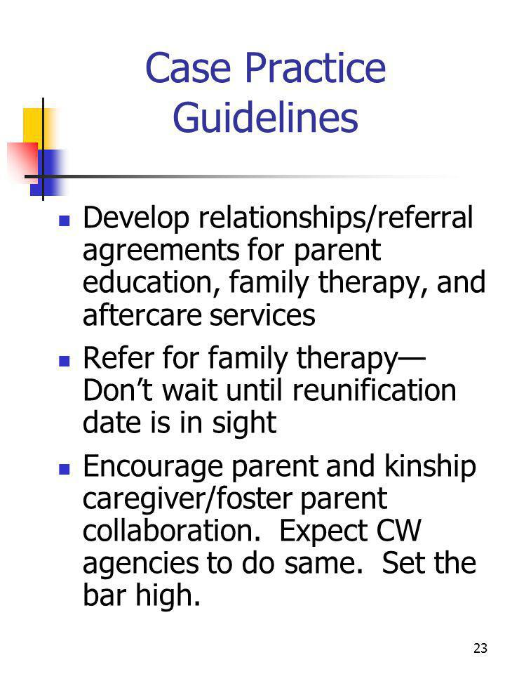 23 Case Practice Guidelines Develop relationships/referral agreements for parent education, family therapy, and aftercare services Refer for family th