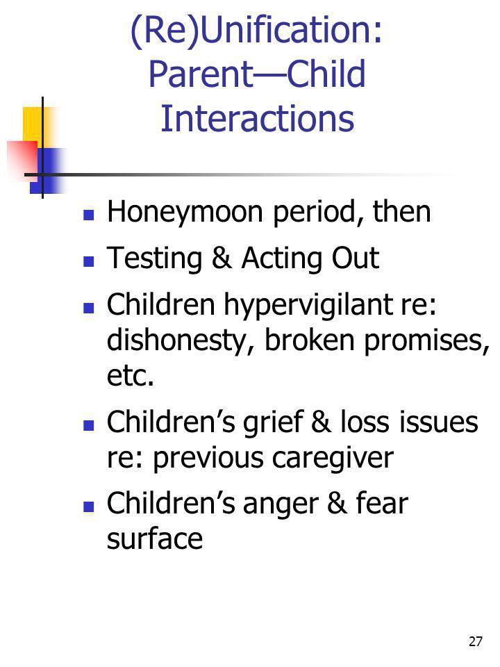 27 (Re)Unification: ParentChild Interactions Honeymoon period, then Testing & Acting Out Children hypervigilant re: dishonesty, broken promises, etc.