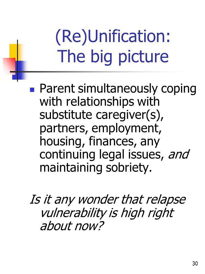 30 (Re)Unification: The big picture Parent simultaneously coping with relationships with substitute caregiver(s), partners, employment, housing, finan