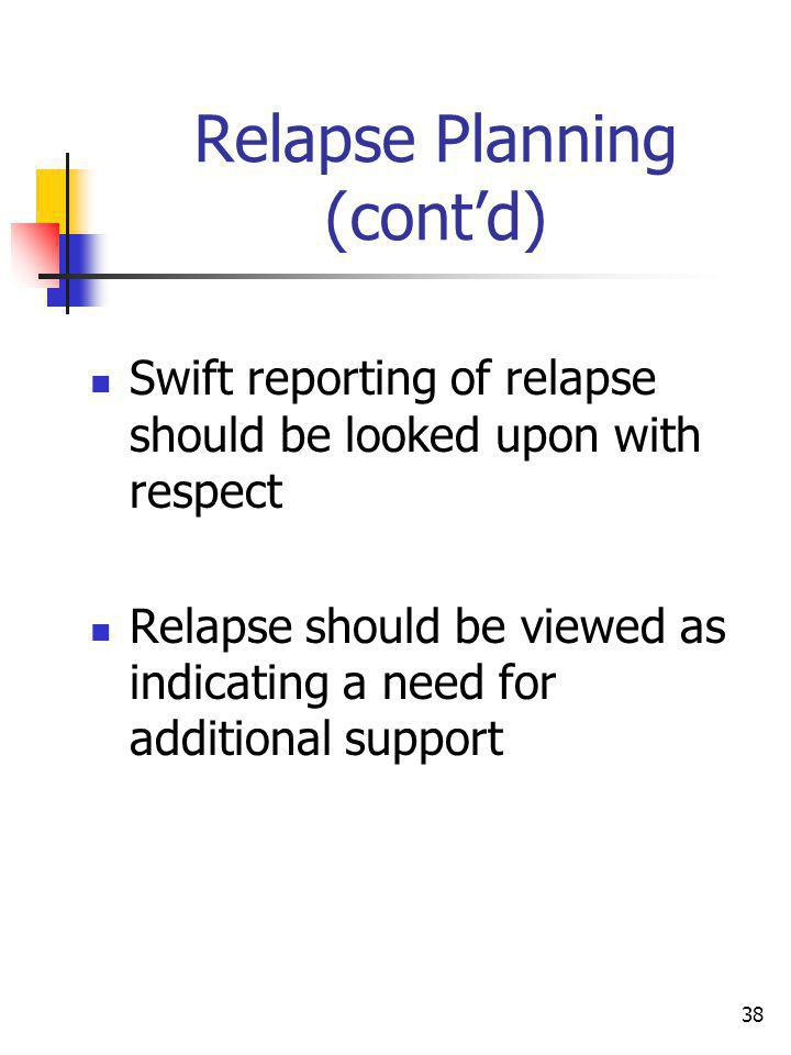 38 Relapse Planning (contd) Swift reporting of relapse should be looked upon with respect Relapse should be viewed as indicating a need for additional