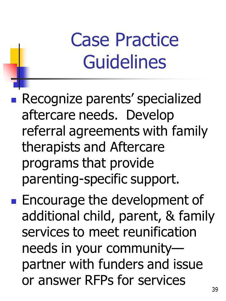 39 Case Practice Guidelines Recognize parents specialized aftercare needs. Develop referral agreements with family therapists and Aftercare programs t