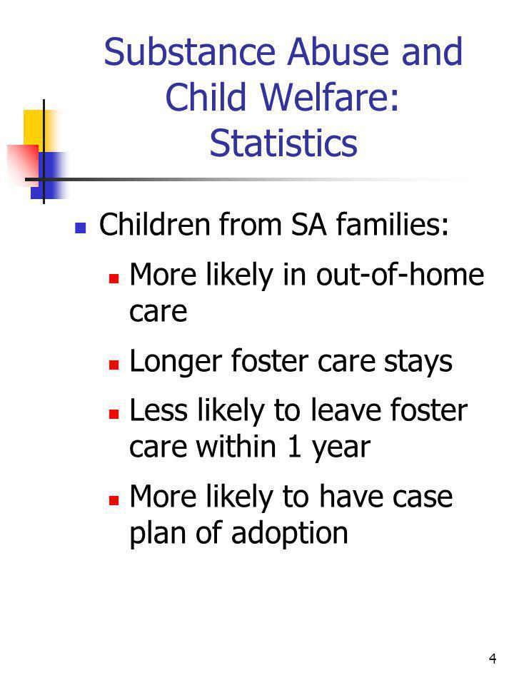 4 Substance Abuse and Child Welfare: Statistics Children from SA families: More likely in out-of-home care Longer foster care stays Less likely to lea