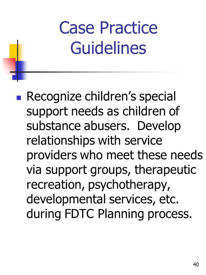 40 Case Practice Guidelines Recognize childrens special support needs as children of substance abusers. Develop relationships with service providers w
