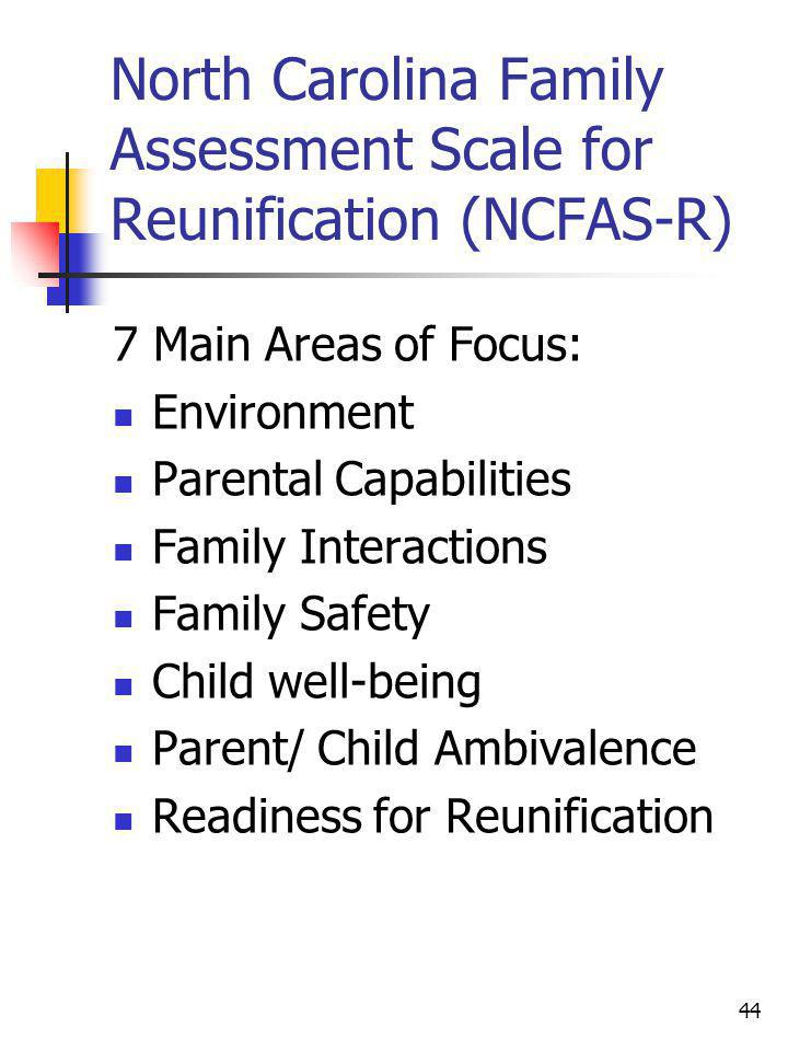 44 North Carolina Family Assessment Scale for Reunification (NCFAS-R) 7 Main Areas of Focus: Environment Parental Capabilities Family Interactions Fam