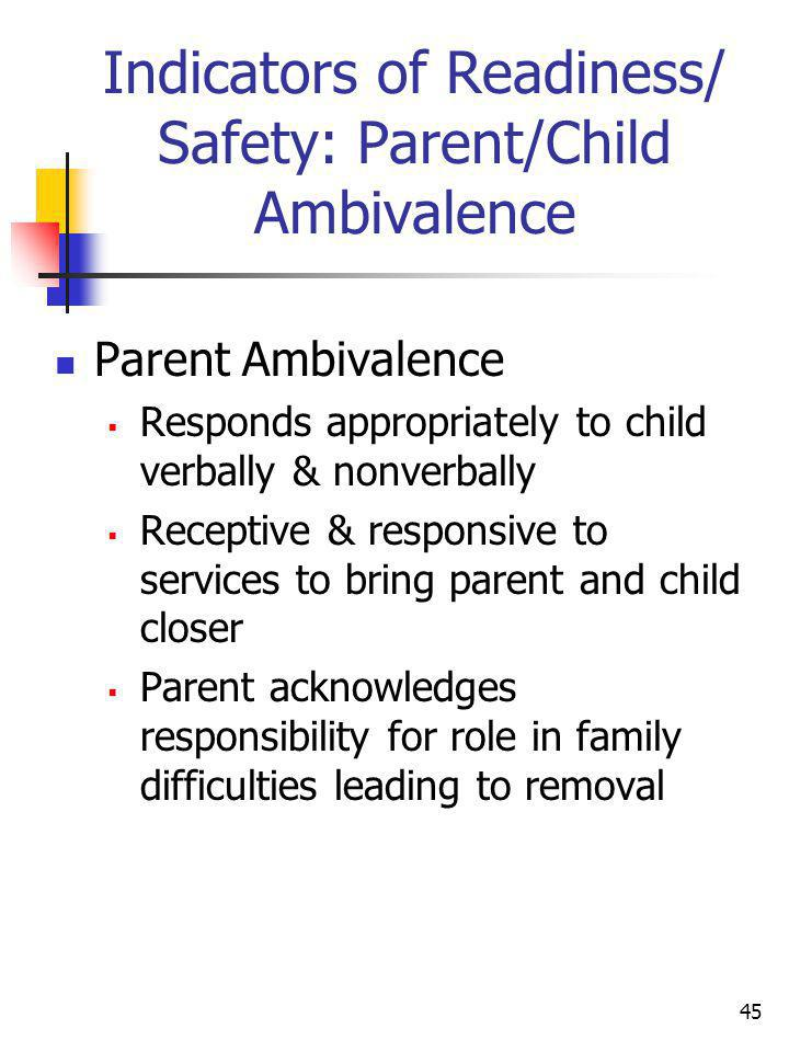 45 Indicators of Readiness/ Safety: Parent/Child Ambivalence Parent Ambivalence Responds appropriately to child verbally & nonverbally Receptive & res