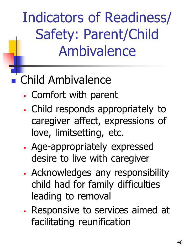 46 Indicators of Readiness/ Safety: Parent/Child Ambivalence Child Ambivalence Comfort with parent Child responds appropriately to caregiver affect, e