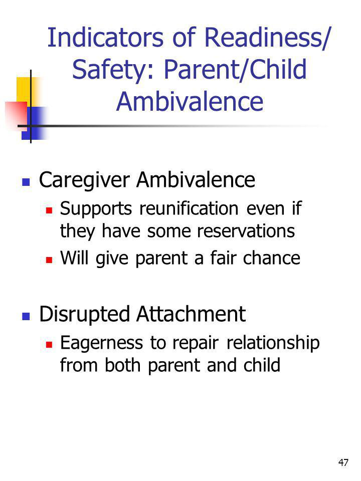 47 Indicators of Readiness/ Safety: Parent/Child Ambivalence Caregiver Ambivalence Supports reunification even if they have some reservations Will giv