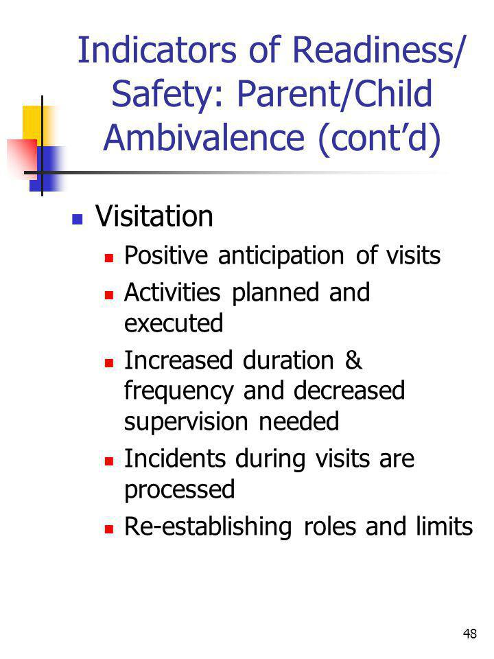 48 Indicators of Readiness/ Safety: Parent/Child Ambivalence (contd) Visitation Positive anticipation of visits Activities planned and executed Increa