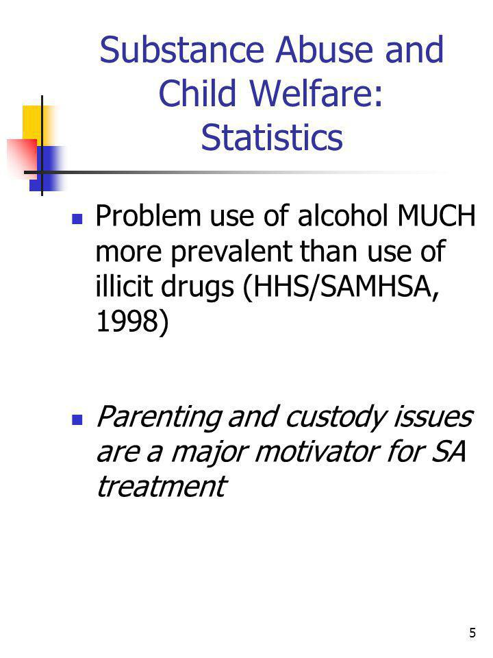 5 Substance Abuse and Child Welfare: Statistics Problem use of alcohol MUCH more prevalent than use of illicit drugs (HHS/SAMHSA, 1998) Parenting and