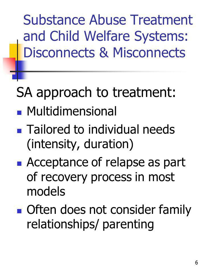 6 Substance Abuse Treatment and Child Welfare Systems: Disconnects & Misconnects SA approach to treatment: Multidimensional Tailored to individual nee