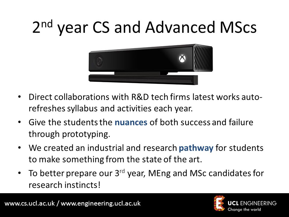 www.cs.ucl.ac.uk / www.engineering.ucl.ac.uk Direct collaborations with R&D tech firms latest works auto- refreshes syllabus and activities each year.