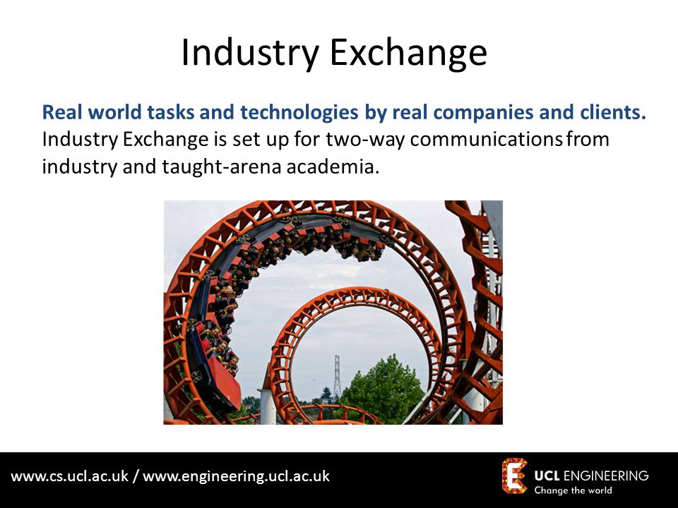 www.cs.ucl.ac.uk / www.engineering.ucl.ac.uk Industry Exchange Real world tasks and technologies by real companies and clients. Industry Exchange is s