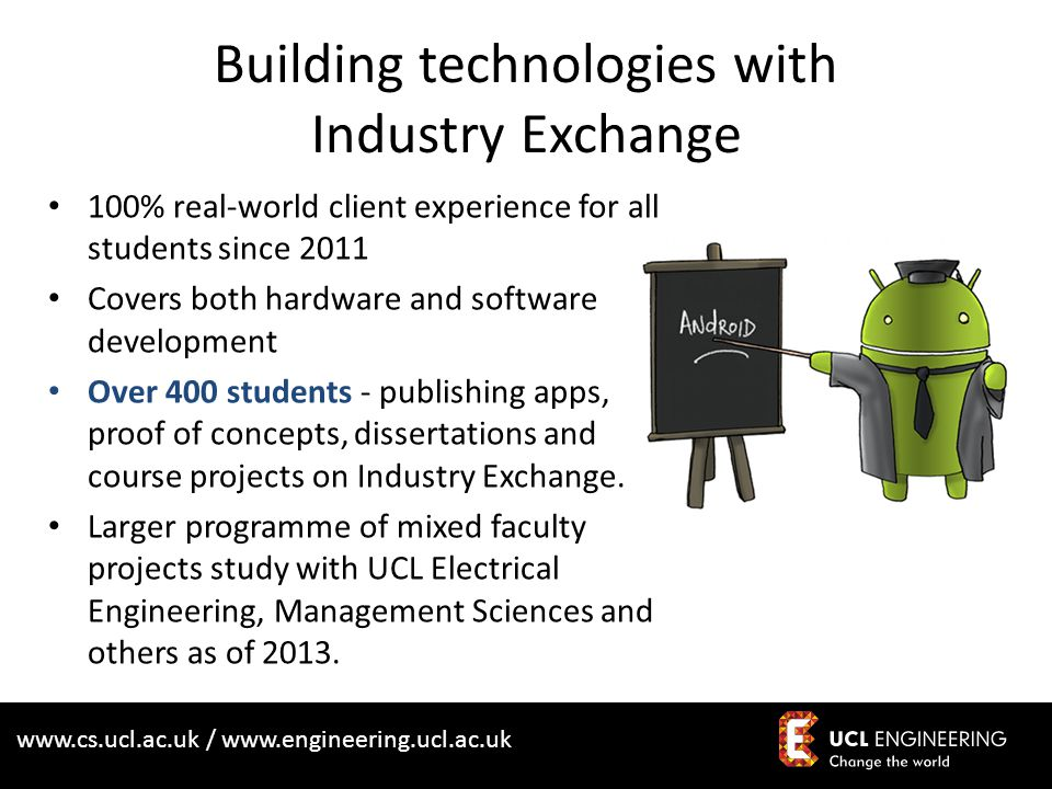 www.cs.ucl.ac.uk / www.engineering.ucl.ac.uk Building technologies with Industry Exchange 100% real-world client experience for all students since 2011 Covers both hardware and software development Over 400 students - publishing apps, proof of concepts, dissertations and course projects on Industry Exchange.