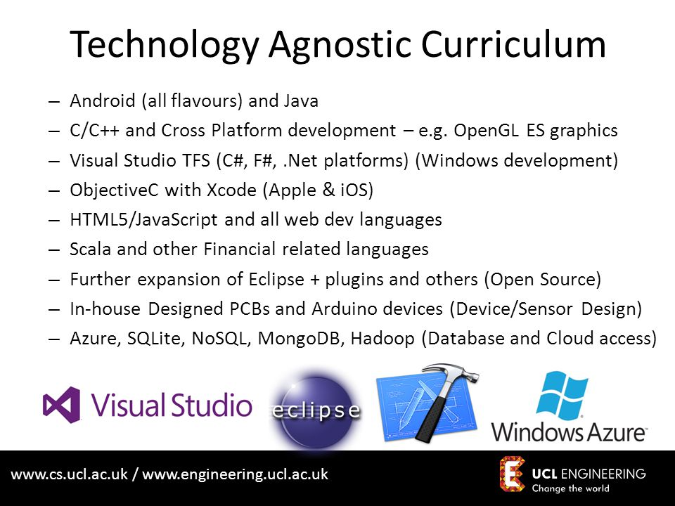 www.cs.ucl.ac.uk / www.engineering.ucl.ac.uk Technology Agnostic Curriculum – Android (all flavours) and Java – C/C++ and Cross Platform development –