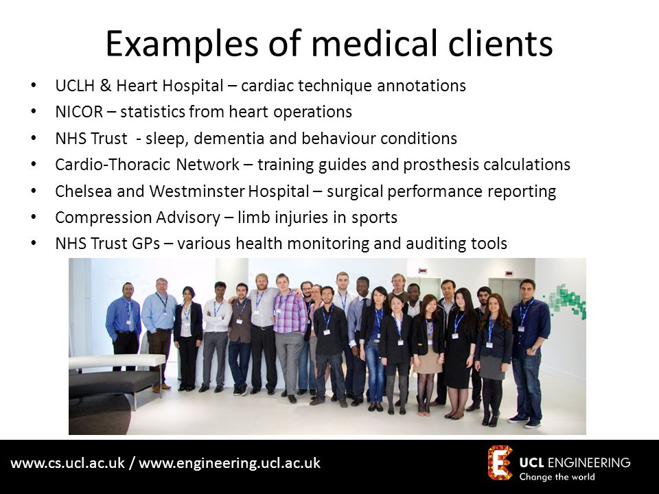 www.cs.ucl.ac.uk / www.engineering.ucl.ac.uk Examples of medical clients UCLH & Heart Hospital – cardiac technique annotations NICOR – statistics from