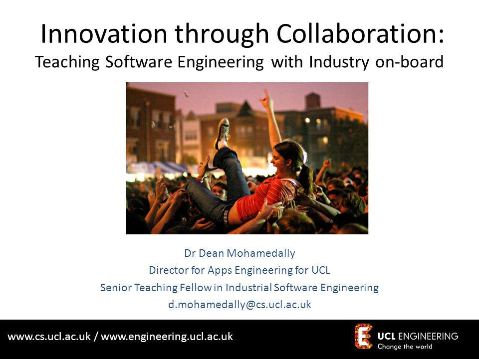 www.cs.ucl.ac.uk / www.engineering.ucl.ac.uk Innovation through Collaboration: Teaching Software Engineering with Industry on-board Dr Dean Mohamedall