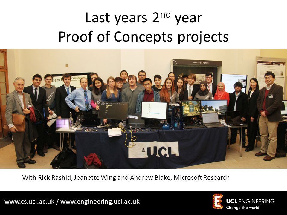 www.cs.ucl.ac.uk / www.engineering.ucl.ac.uk Last years 2 nd year Proof of Concepts projects With Rick Rashid, Jeanette Wing and Andrew Blake, Microso