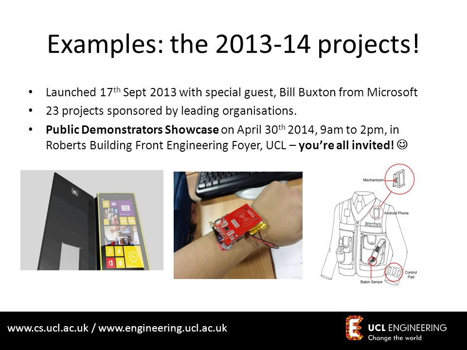 www.cs.ucl.ac.uk / www.engineering.ucl.ac.uk Examples: the 2013-14 projects! Launched 17 th Sept 2013 with special guest, Bill Buxton from Microsoft 2