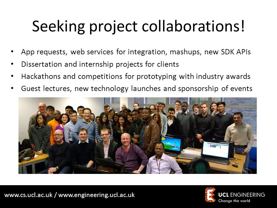 www.cs.ucl.ac.uk / www.engineering.ucl.ac.uk Seeking project collaborations! App requests, web services for integration, mashups, new SDK APIs Dissert