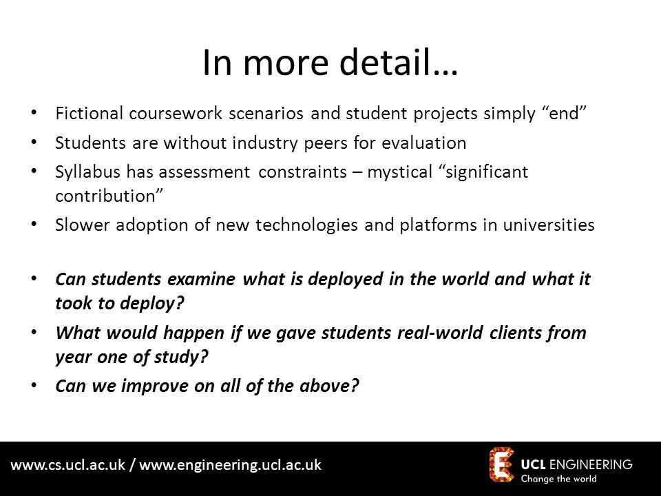 www.cs.ucl.ac.uk / www.engineering.ucl.ac.uk In more detail… Fictional coursework scenarios and student projects simply end Students are without industry peers for evaluation Syllabus has assessment constraints – mystical significant contribution Slower adoption of new technologies and platforms in universities Can students examine what is deployed in the world and what it took to deploy.
