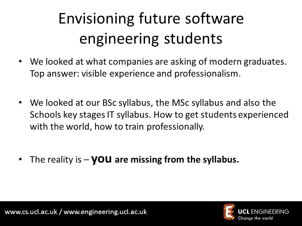 www.cs.ucl.ac.uk / www.engineering.ucl.ac.uk Envisioning future software engineering students We looked at what companies are asking of modern graduat