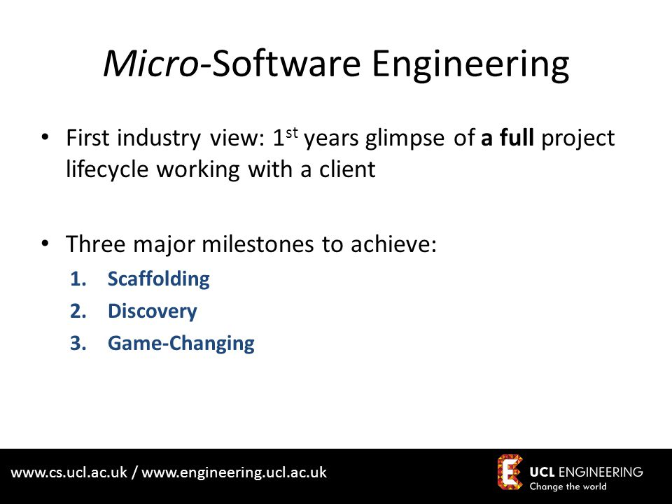 www.cs.ucl.ac.uk / www.engineering.ucl.ac.uk Micro-Software Engineering First industry view: 1 st years glimpse of a full project lifecycle working with a client Three major milestones to achieve: 1.Scaffolding 2.Discovery 3.Game-Changing