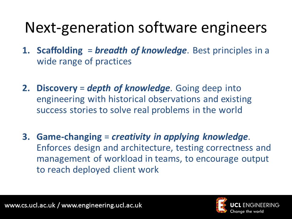 www.cs.ucl.ac.uk / www.engineering.ucl.ac.uk More text 1.Scaffolding = breadth of knowledge. Best principles in a wide range of practices 2.Discovery