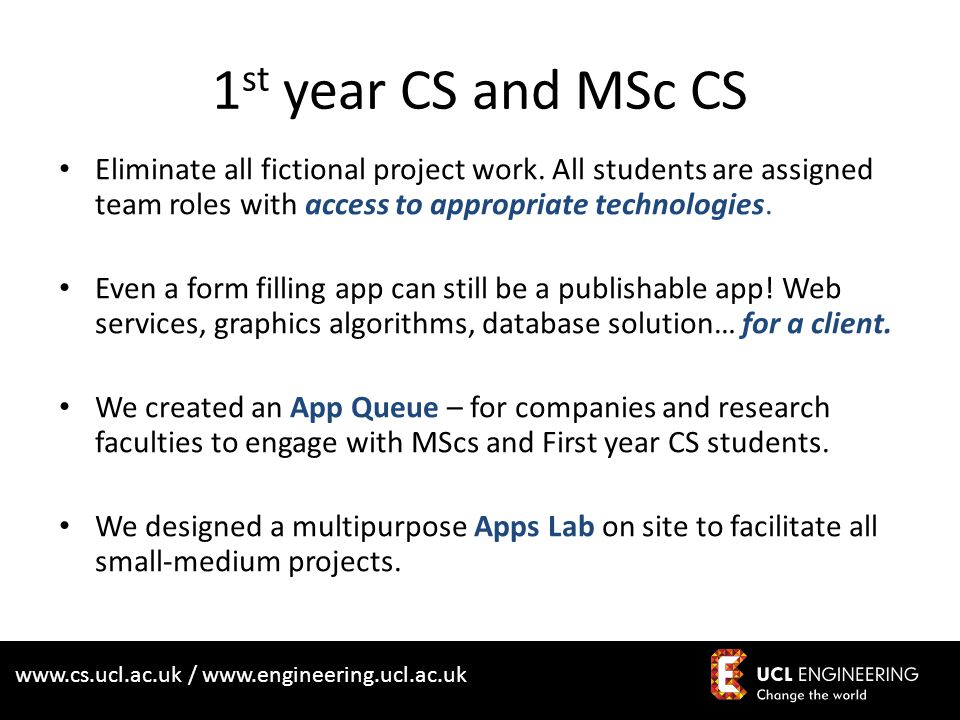 www.cs.ucl.ac.uk / www.engineering.ucl.ac.uk 1 st year CS and MSc CS Eliminate all fictional project work.