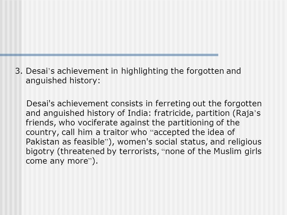 3. Desai s achievement in highlighting the forgotten and anguished history: Desai's achievement consists in ferreting out the forgotten and anguished