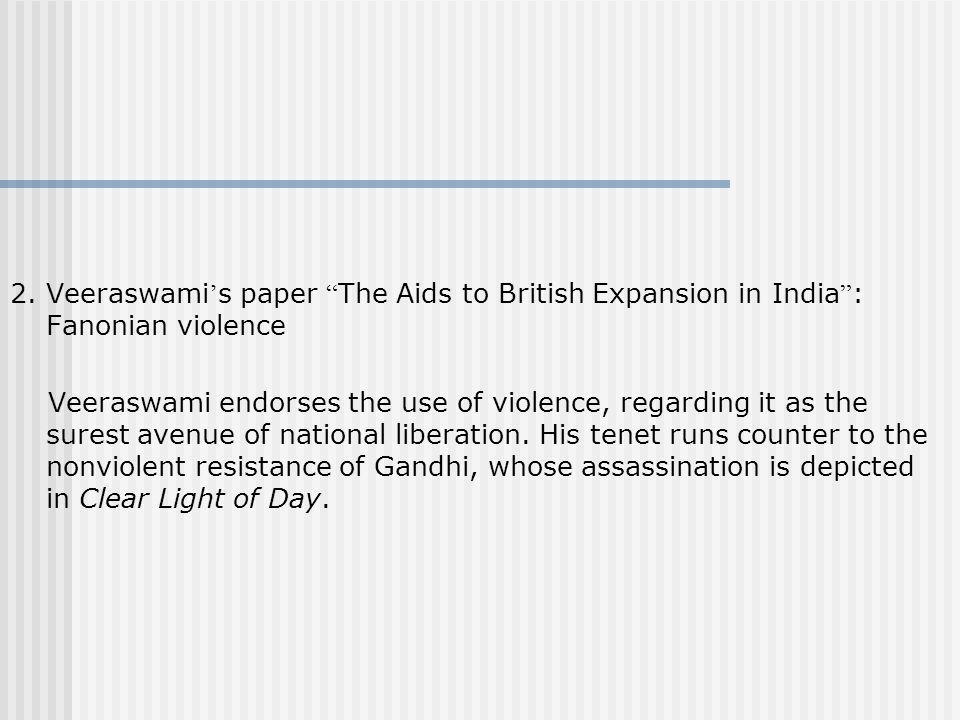 2. Veeraswami s paper The Aids to British Expansion in India : Fanonian violence Veeraswami endorses the use of violence, regarding it as the surest a